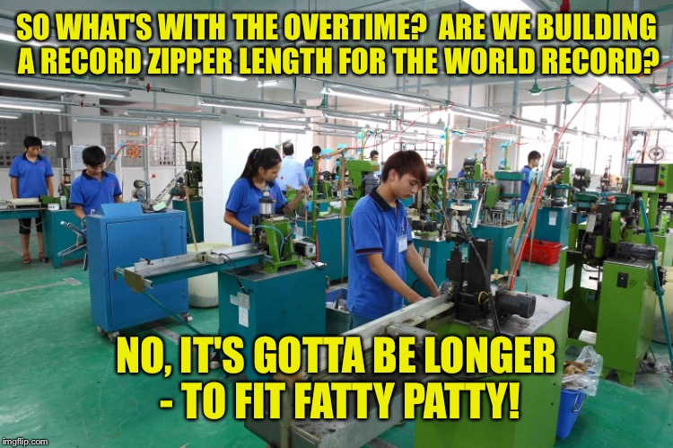 SO WHAT'S WITH THE OVERTIME?  ARE WE BUILDING A RECORD ZIPPER LENGTH FOR THE WORLD RECORD? NO, IT'S GOTTA BE LONGER - TO FIT FATTY PATTY! | made w/ Imgflip meme maker