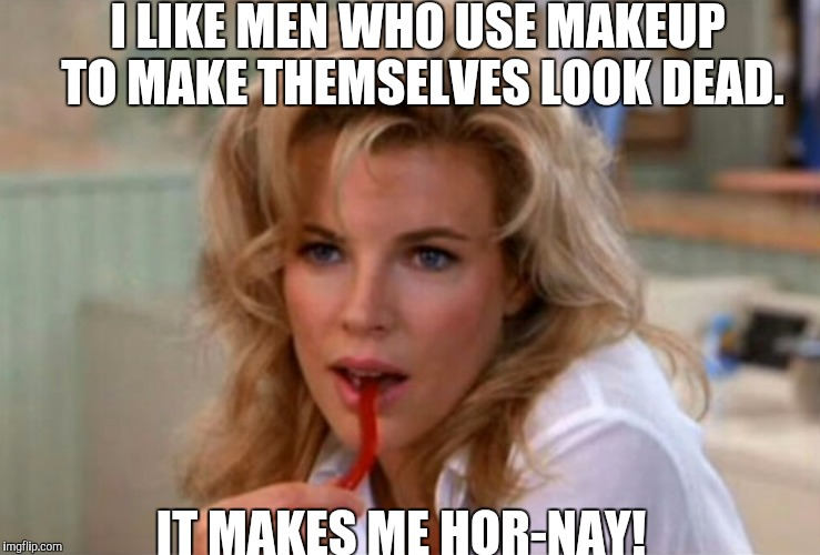I LIKE MEN WHO USE MAKEUP TO MAKE THEMSELVES LOOK DEAD. IT MAKES ME HOR-NAY! | made w/ Imgflip meme maker
