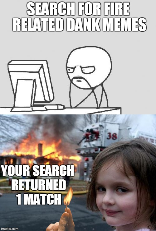 Bye, bye, computer guy | SEARCH FOR FIRE RELATED DANK MEMES YOUR SEARCH RETURNED 1 MATCH | image tagged in memes,dank memes,fire,disaster girl | made w/ Imgflip meme maker