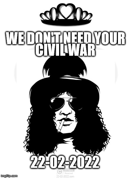 22-02-2022 | WE DON'T NEED YOUR 22-02-2022 CIVIL WAR | image tagged in 22-02-2022,memes,happy day,civil war,slash,guns n roses | made w/ Imgflip meme maker