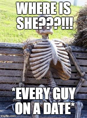 Waiting Skeleton Meme | WHERE IS SHE???!!! *EVERY GUY ON A DATE* | image tagged in memes,waiting skeleton | made w/ Imgflip meme maker