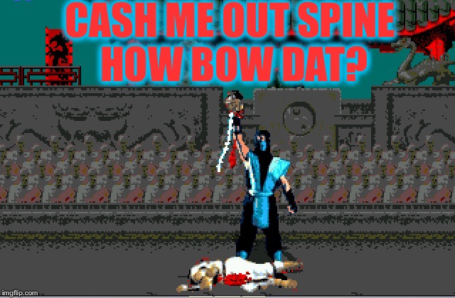 CASH ME OUT SPINE HOW BOW DAT? | image tagged in cash me ousside,mortal kombat,flawless,memes | made w/ Imgflip meme maker