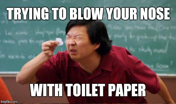 TRYING TO BLOW YOUR NOSE WITH TOILET PAPER | image tagged in senior chang squinting | made w/ Imgflip meme maker