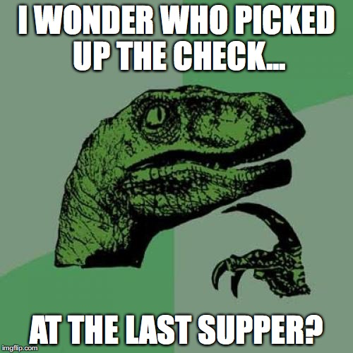 Philosoraptor Meme | I WONDER WHO PICKED UP THE CHECK... AT THE LAST SUPPER? | image tagged in memes,philosoraptor,last supper | made w/ Imgflip meme maker