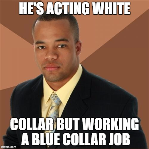 All collars matter! | HE'S ACTING WHITE COLLAR BUT WORKING A BLUE COLLAR JOB | image tagged in memes,successful black man | made w/ Imgflip meme maker