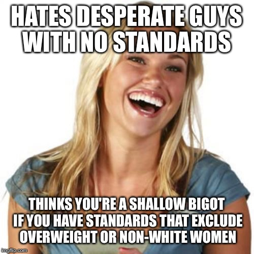 Friend Zone Fiona | HATES DESPERATE GUYS WITH NO STANDARDS THINKS YOU'RE A SHALLOW BIGOT IF YOU HAVE STANDARDS THAT EXCLUDE OVERWEIGHT OR NON-WHITE WOMEN | image tagged in memes,friend zone fiona | made w/ Imgflip meme maker
