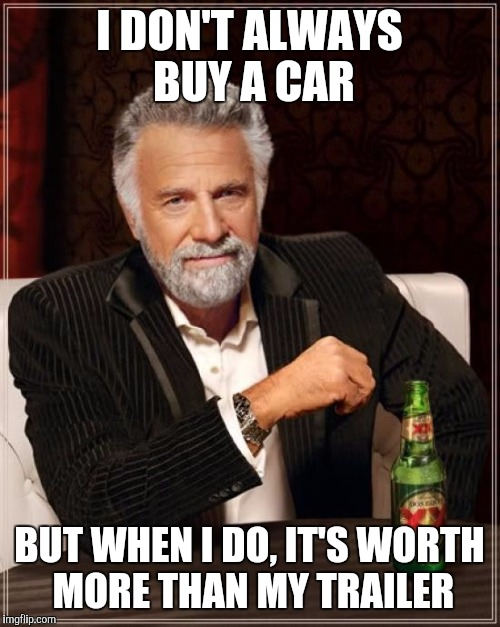 The Most Interesting Man In The World Meme | I DON'T ALWAYS BUY A CAR BUT WHEN I DO, IT'S WORTH MORE THAN MY TRAILER | image tagged in memes,the most interesting man in the world | made w/ Imgflip meme maker
