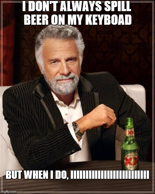 The Most Interesting Man In The World Meme | I DON'T ALWAYS SPILL BEER ON MY KEYBOAD BUT WHEN I DO, IIIIIIIIIIIIIIIIIIIIIIIIII | image tagged in memes,the most interesting man in the world | made w/ Imgflip meme maker