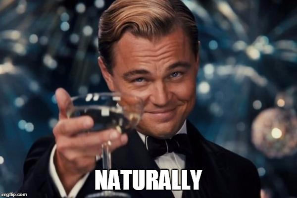 Leonardo Dicaprio Cheers Meme | NATURALLY | image tagged in memes,leonardo dicaprio cheers | made w/ Imgflip meme maker