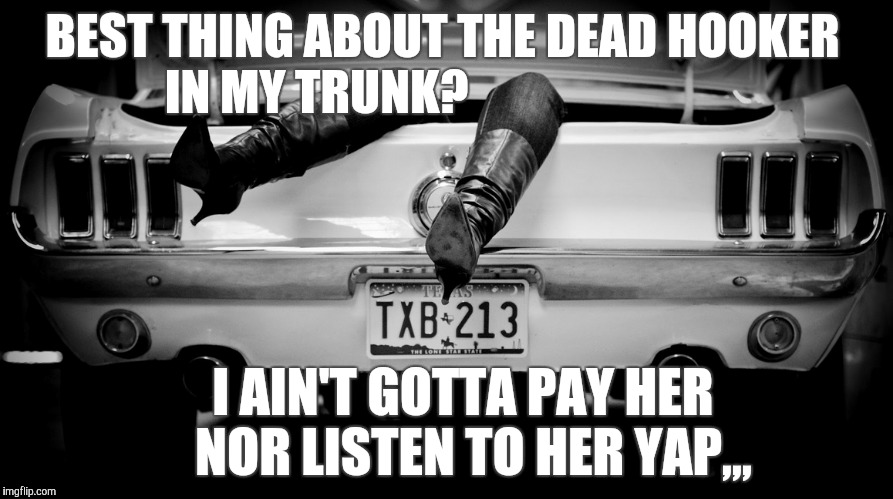 The Hooker in the Trunk of My Car | BEST THING ABOUT THE DEAD HOOKER        IN MY TRUNK? I AIN'T GOTTA PAY HER     NOR LISTEN TO HER YAP,,, | image tagged in the hooker in the trunk of my car | made w/ Imgflip meme maker