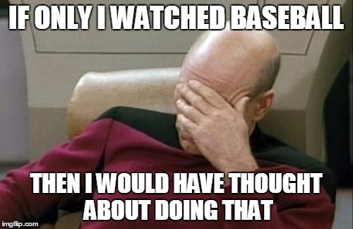 Captain Picard Facepalm Meme | IF ONLY I WATCHED BASEBALL THEN I WOULD HAVE THOUGHT ABOUT DOING THAT | image tagged in memes,captain picard facepalm | made w/ Imgflip meme maker
