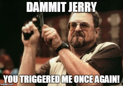 Am I The Only One Around Here Meme | DAMMIT JERRY YOU TRIGGERED ME ONCE AGAIN! | image tagged in memes,am i the only one around here | made w/ Imgflip meme maker