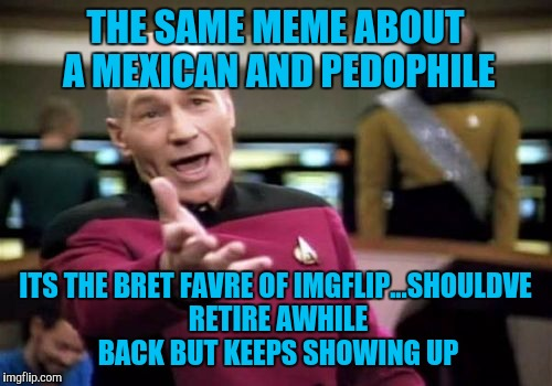 Wore Out Memes | THE SAME MEME ABOUT A MEXICAN AND PEDOPHILE ITS THE BRET FAVRE OF IMGFLIP...SHOULDVE RETIRE AWHILE BACK BUT KEEPS SHOWING UP | image tagged in memes,picard wtf | made w/ Imgflip meme maker