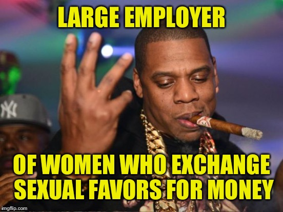 LARGE EMPLOYER OF WOMEN WHO EXCHANGE SEXUAL FAVORS FOR MONEY | made w/ Imgflip meme maker