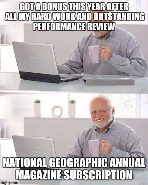 Hide the Pain Harold Meme |  GOT A BONUS THIS YEAR AFTER ALL MY HARD WORK AND OUTSTANDING PERFORMANCE REVIEW; NATIONAL GEOGRAPHIC ANNUAL MAGAZINE SUBSCRIPTION | image tagged in memes,hide the pain harold | made w/ Imgflip meme maker