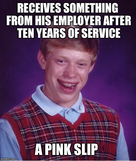 Bad Luck Brian Meme | RECEIVES SOMETHING FROM HIS EMPLOYER AFTER TEN YEARS OF SERVICE A PINK SLIP | image tagged in memes,bad luck brian | made w/ Imgflip meme maker
