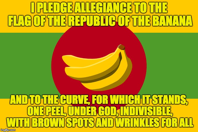 Banana Republic (for Banana Week, a 4chanuser69 event) | I PLEDGE ALLEGIANCE TO THE FLAG OF THE REPUBLIC OF THE BANANA AND TO THE CURVE, FOR WHICH IT STANDS, ONE PEEL, UNDER GOD, INDIVISIBLE, WITH  | image tagged in banana week,a 4chanuser69 event | made w/ Imgflip meme maker