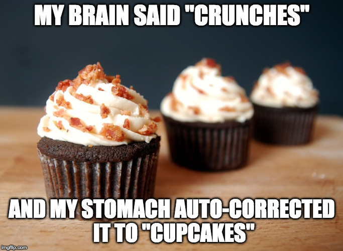 "Kale gets corrected to bacon. | MY BRAIN SAID ""CRUNCHES"" AND MY STOMACH AUTO-CORRECTED IT TO ""CUPCAKES"" 