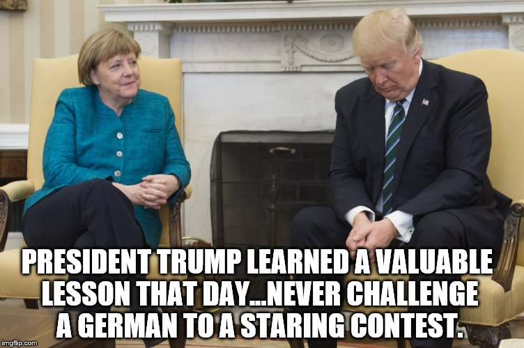 Leader-Hosen. | PRESIDENT TRUMP LEARNED A VALUABLE LESSON THAT DAY...NEVER CHALLENGE A GERMAN TO A STARING CONTEST. | image tagged in angela merkel,donald trump,staring contest,german | made w/ Imgflip meme maker