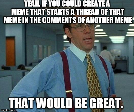 That Would Be Great | YEAH, IF YOU COULD CREATE A MEME THAT STARTS A THREAD OF THAT MEME IN THE COMMENTS OF ANOTHER MEME THAT WOULD BE GREAT. | image tagged in memes,that would be great | made w/ Imgflip meme maker