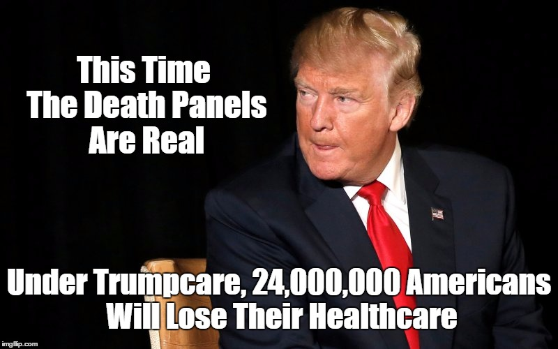 This Time The Death Panels Are Real Under Trumpcare, 24,000,000 Americans Will Lose Their Healthcare | made w/ Imgflip meme maker