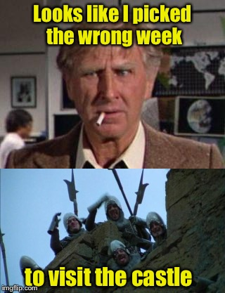 Monty Python Week | Looks like I picked the wrong week to visit the castle | image tagged in monty python week | made w/ Imgflip meme maker