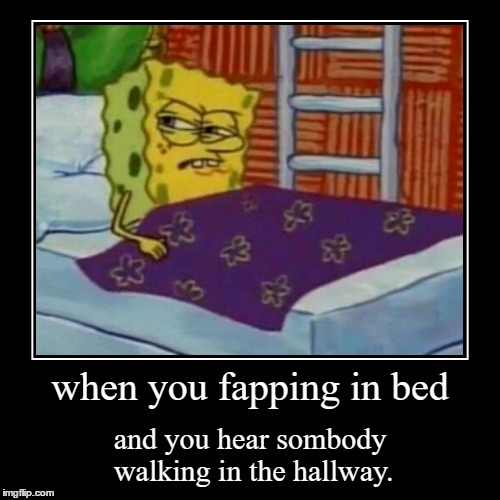 soap is sponge's lubricant... because he is a sponge... | when you fapping in bed | and you hear sombody walking in the hallway. | image tagged in demotivationals,fapping,masturbation,spongebob,memes,nsfw | made w/ Imgflip demotivational maker
