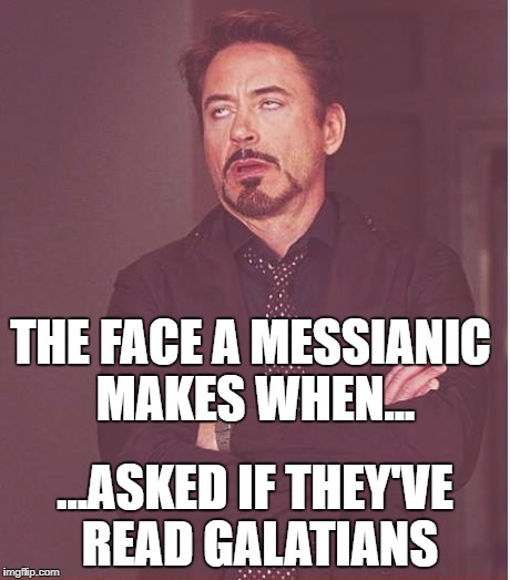 Face You Make Robert Downey Jr Meme | THE FACE A MESSIANIC MAKES WHEN... ...ASKED IF THEY'VE READ GALATIANS | image tagged in memes,face you make robert downey jr | made w/ Imgflip meme maker