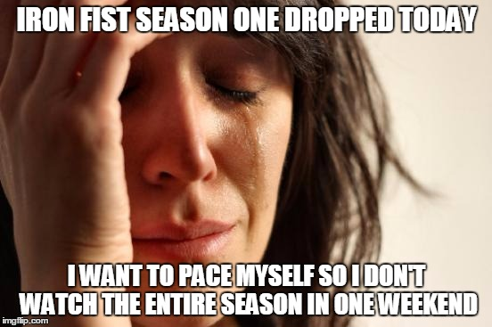 First world problems the struggle is real |  IRON FIST SEASON ONE DROPPED TODAY; I WANT TO PACE MYSELF SO I DON'T WATCH THE ENTIRE SEASON IN ONE WEEKEND | image tagged in memes,first world problems,iron fist,marvel,netflix | made w/ Imgflip meme maker
