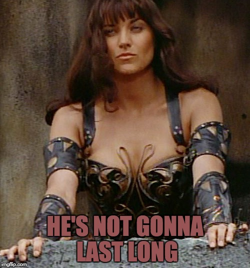 Xena Sees Prey | HE'S NOT GONNA LAST LONG | image tagged in xena warrior princess,xena,it won't be long,memes | made w/ Imgflip meme maker