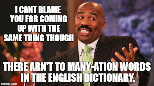 Steve Harvey Meme | I CANT BLAME YOU FOR COMING UP WITH THE SAME THING THOUGH THERE ARN'T TO MANY-ATION WORDS IN THE ENGLISH DICTIONARY. | image tagged in memes,steve harvey | made w/ Imgflip meme maker