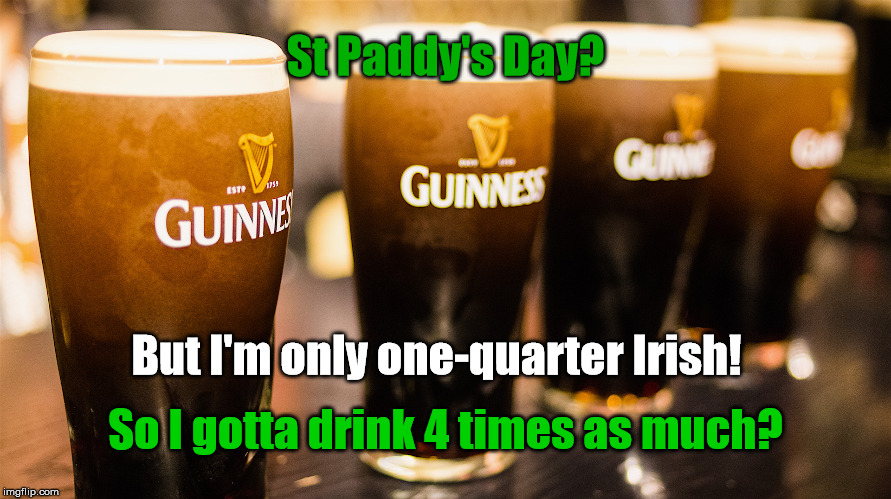 St Paddy's Day 1/4 Irish | St Paddy's Day? So I gotta drink 4 times as much? But I'm only one-quarter Irish! | image tagged in memes,irish joke,beer,st patrick's day | made w/ Imgflip meme maker