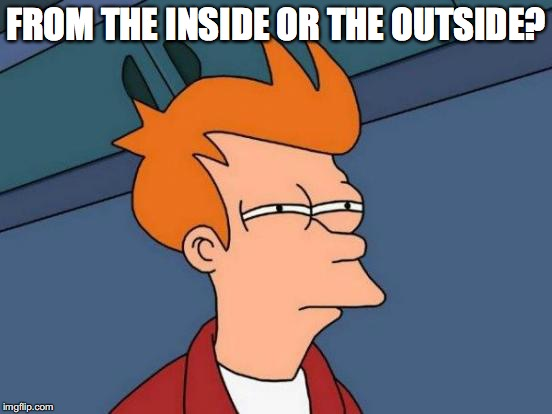 Futurama Fry Meme | FROM THE INSIDE OR THE OUTSIDE? | image tagged in memes,futurama fry | made w/ Imgflip meme maker