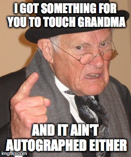 Back In My Day Meme | I GOT SOMETHING FOR YOU TO TOUCH GRANDMA AND IT AIN'T AUTOGRAPHED EITHER | image tagged in memes,back in my day | made w/ Imgflip meme maker