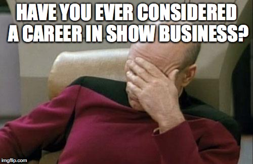 Captain Picard Facepalm Meme | HAVE YOU EVER CONSIDERED A CAREER IN SHOW BUSINESS? | image tagged in memes,captain picard facepalm | made w/ Imgflip meme maker
