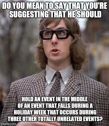 DO YOU MEAN TO SAY THAT YOU'RE SUGGESTING THAT HE SHOULD HOLD AN EVENT IN THE MIDDLE OF AN EVENT THAT FALLS DURING A HOLIDAY WEEK THAT OCCUR | made w/ Imgflip meme maker