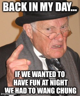 Back In My Day Meme | BACK IN MY DAY… IF WE WANTED TO HAVE FUN AT NIGHT WE HAD TO WANG CHUNG | image tagged in memes,back in my day | made w/ Imgflip meme maker