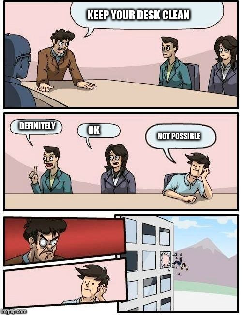 Boardroom Meeting Suggestion Meme | KEEP YOUR DESK CLEAN DEFINITELY OK NOT POSSIBLE | image tagged in memes,boardroom meeting suggestion | made w/ Imgflip meme maker