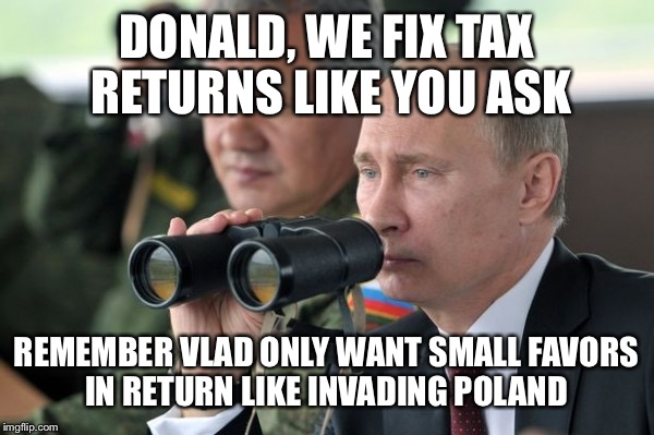 DONALD, WE FIX TAX RETURNS LIKE YOU ASK REMEMBER VLAD ONLY WANT SMALL FAVORS IN RETURN LIKE INVADING POLAND | made w/ Imgflip meme maker