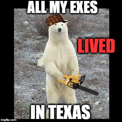 Chainsaw Bear Meme | ALL MY EXES IN TEXAS LIVED | image tagged in chainsaw bear,texas chainsaw massacre,lol so funny,divorce,ex wife,country music | made w/ Imgflip meme maker