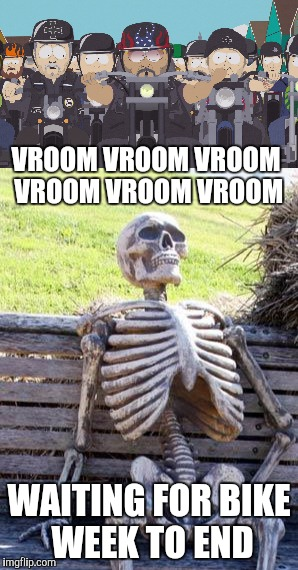 Vroom vroom vroom vroom vroom vroom | VROOM VROOM VROOM VROOM VROOM VROOM WAITING FOR BIKE WEEK TO END | image tagged in bikers | made w/ Imgflip meme maker