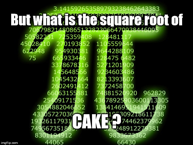 Pi and Cake | But what is the square root of CAKE ? | image tagged in pi 314 | made w/ Imgflip meme maker