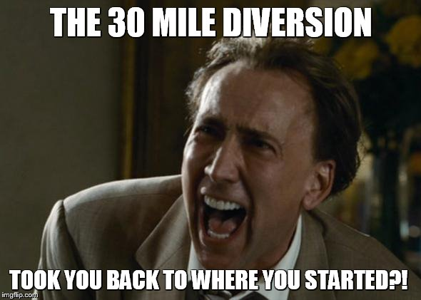 Useless Diversion |  THE 30 MILE DIVERSION; TOOK YOU BACK TO WHERE YOU STARTED?! | image tagged in funny,complaint,try not to laugh,diversion | made w/ Imgflip meme maker