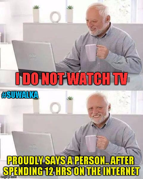 Hide the Pain Harold Meme | I DO NOT WATCH TV PROUDLY SAYS A PERSON.. AFTER SPENDING 12 HRS ON THE INTERNET #SUWALKA | image tagged in memes,hide the pain harold | made w/ Imgflip meme maker