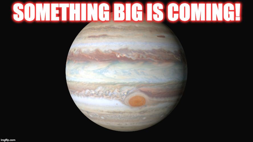 Something Big is coming! | SOMETHING BIG IS COMING! | image tagged in big news,big,jupiter,news | made w/ Imgflip meme maker