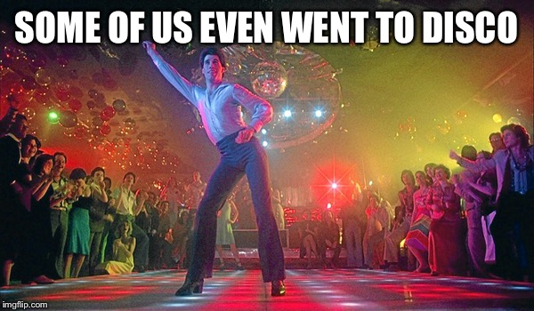 SOME OF US EVEN WENT TO DISCO | made w/ Imgflip meme maker