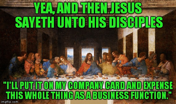 "YEA, AND THEN JESUS SAYETH UNTO HIS DISCIPLES ""I'LL PUT IT ON MY COMPANY CARD AND EXPENSE THIS WHOLE THING AS A BUSINESS FUNCTION."" 
