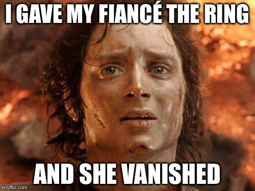 It's Over | I GAVE MY FIANCÉ THE RING AND SHE VANISHED | image tagged in it's over | made w/ Imgflip meme maker