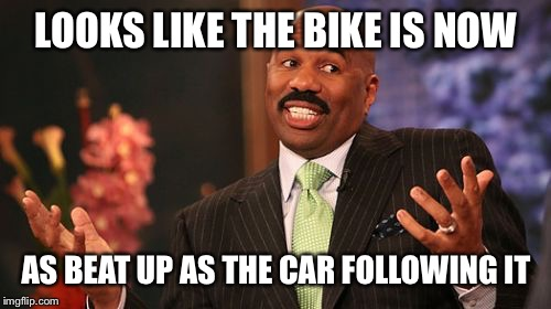 Steve Harvey Meme | LOOKS LIKE THE BIKE IS NOW AS BEAT UP AS THE CAR FOLLOWING IT | image tagged in memes,steve harvey | made w/ Imgflip meme maker