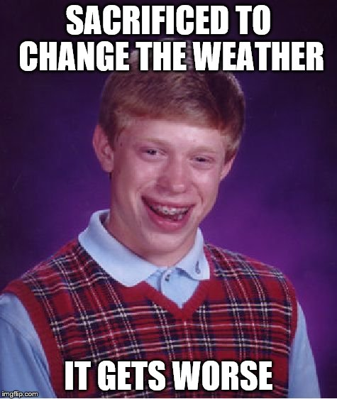 Bad Luck Brian Meme | SACRIFICED TO CHANGE THE WEATHER IT GETS WORSE | image tagged in memes,bad luck brian | made w/ Imgflip meme maker